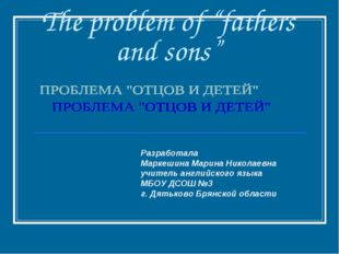 "The problem of ""fathers and sons"" Разработала Маркешина Марина Николаевна учи"