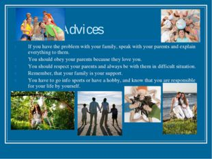 Advices If you have the problem with your family, speak with your parents an