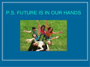 P.S. FUTURE IS IN OUR HANDS