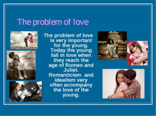 The problem of love The problem of love is very important for the young. Tod