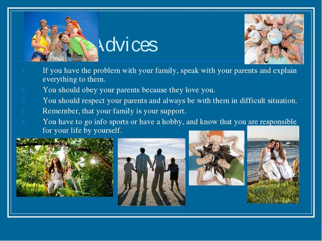 Advices If you have the problem with your family, speak with your parents an...