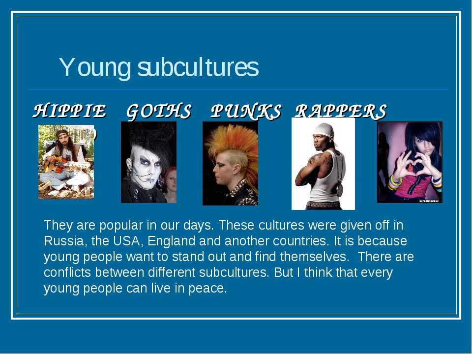 Young subcultures HIPPIE GOTHS PUNKS RAPPERS EMO They are popular in our day...