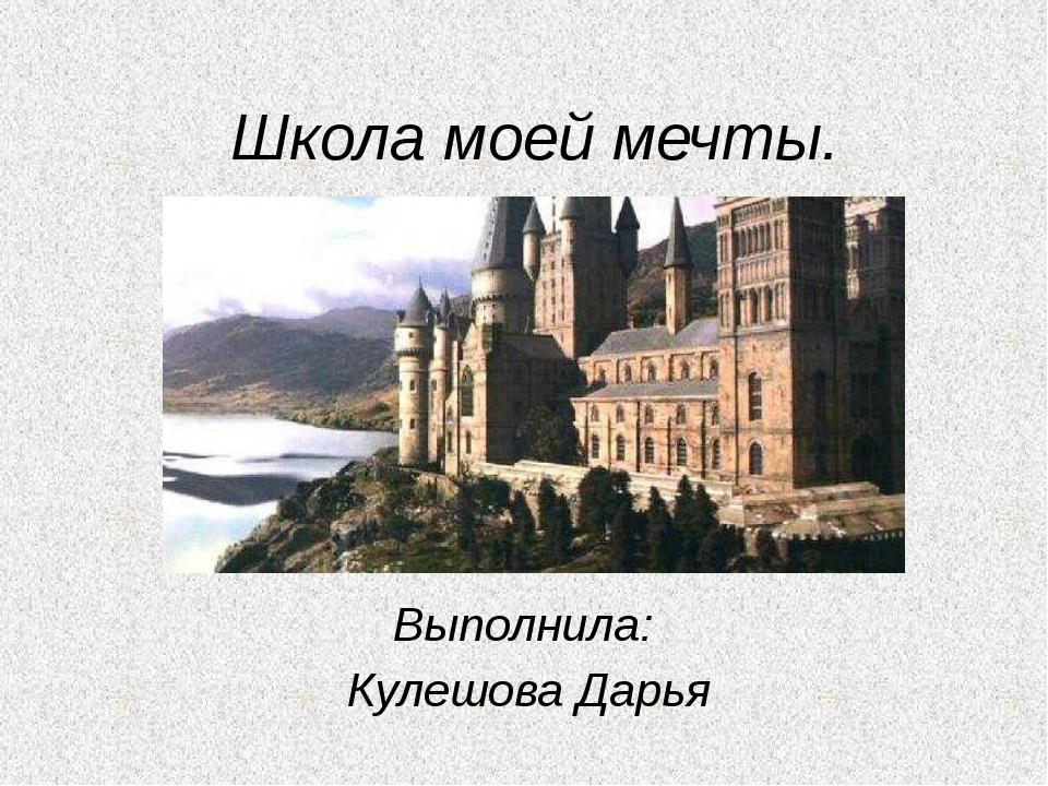 Школа моей мечты. Выполнила: Кулешова Дарья