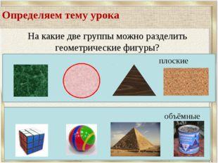 Определяем тему урока На какие две группы можно разделить геометрические фиг