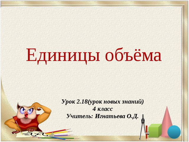 Единицы объёма Урок 2.18(урок новых знаний) 4 класс Учитель: Игнатьева О.Д.