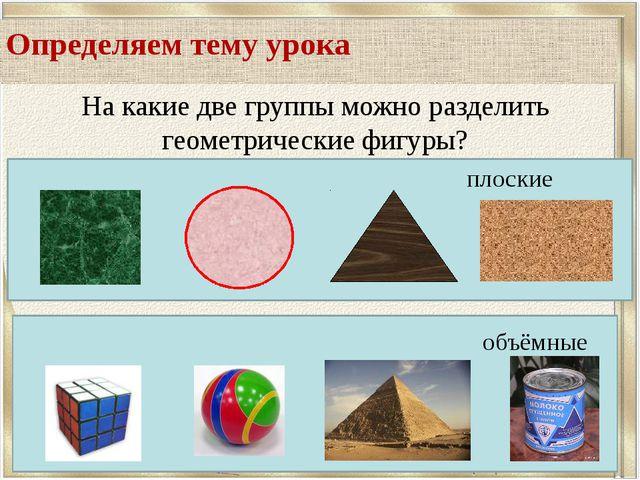 Определяем тему урока На какие две группы можно разделить геометрические фиг...