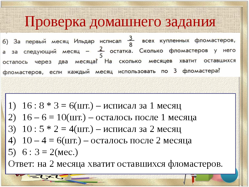 Проверка домашнего задания 16 : 8 * 3 = 6(шт.) – исписал за 1 месяц 16 – 6 =...