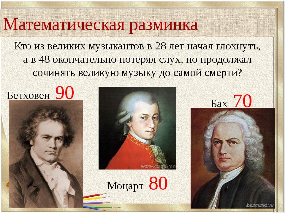 Математическая разминка Кто из великих музыкантов в 28 лет начал глохнуть, а...