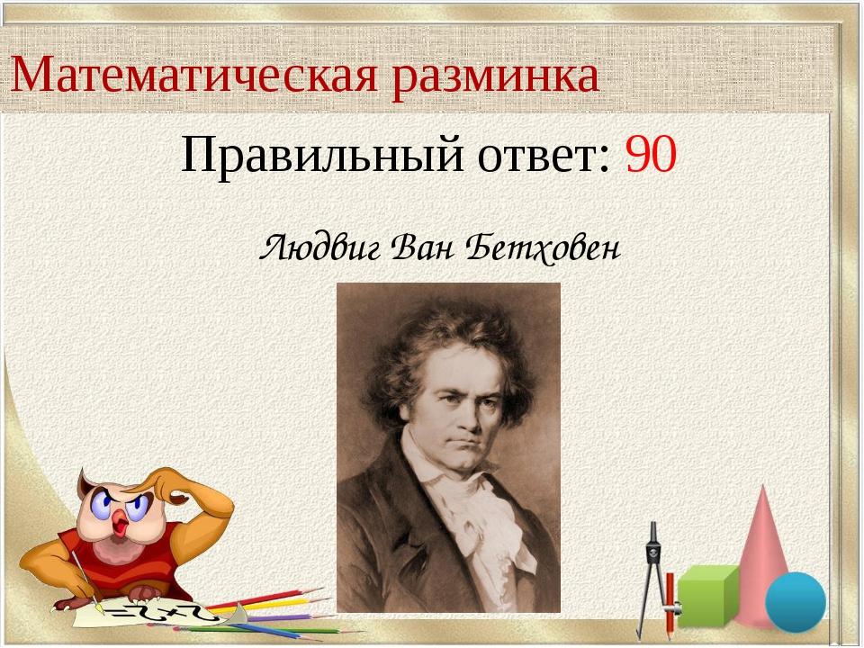 Правильный ответ: 90 Математическая разминка Людвиг Ван Бетховен