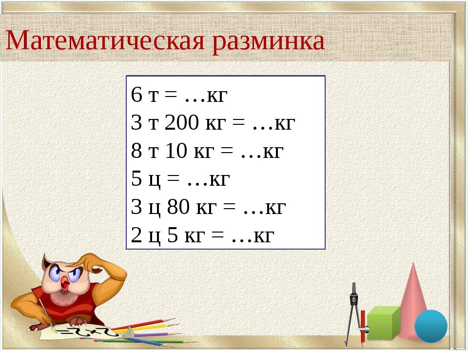 Математическая разминка 6 т = …кг 3 т 200 кг = …кг 8 т 10 кг = …кг 5 ц = …кг...