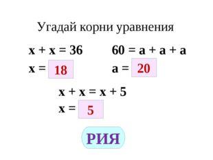 Угадай корни уравнения х + х = 36 60 = а + а + а х = а = х + х = х + 5 х = 18
