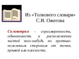 Из «Толкового словаря» С.И. Ожегова Симметрия - соразмеренность, одинаковость