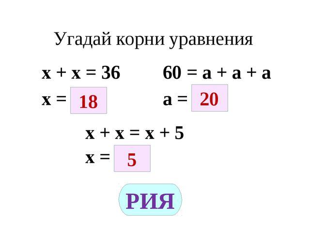 Угадай корни уравнения х + х = 36 60 = а + а + а х = а = х + х = х + 5 х = 18...
