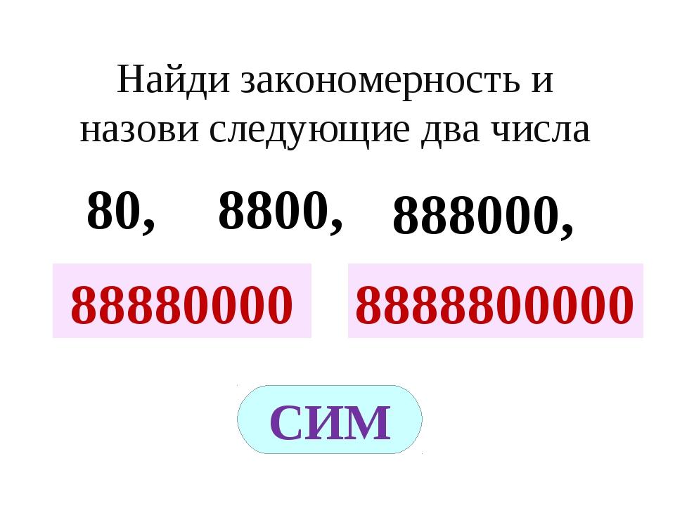 ? ? Найди закономерность и назови следующие два числа 80, 8800, 888000, 88880...