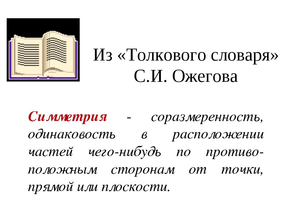 Из «Толкового словаря» С.И. Ожегова Симметрия - соразмеренность, одинаковость...