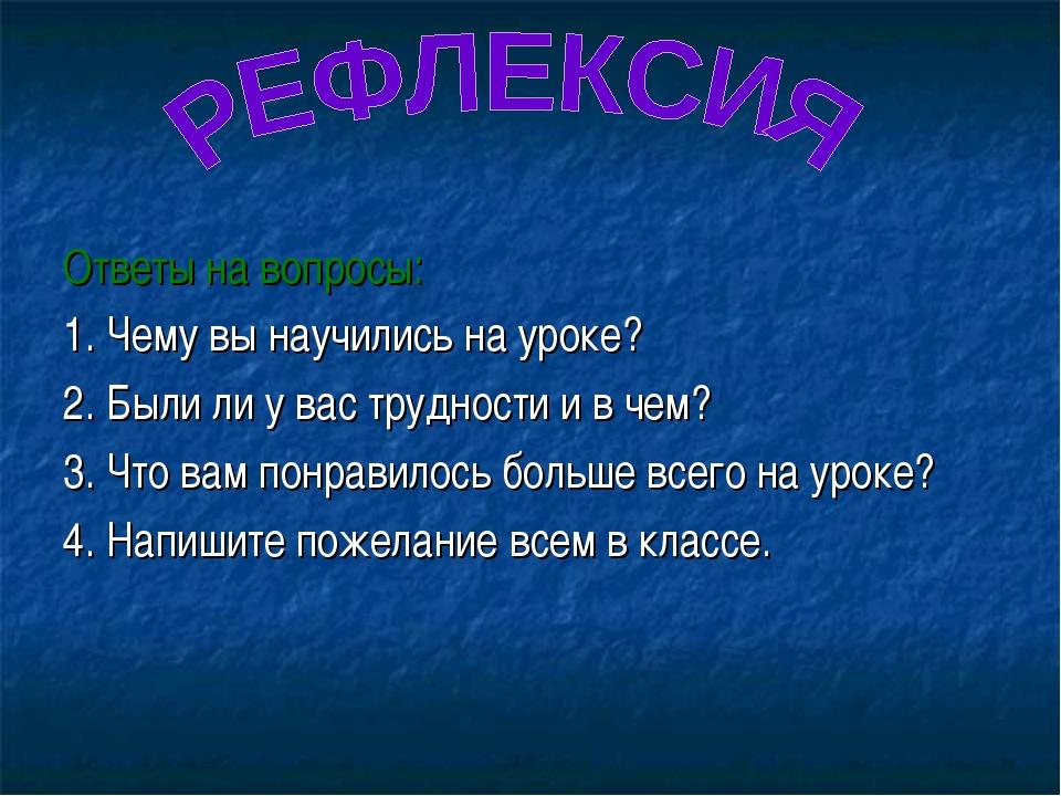 Ответы на вопросы: 1. Чему вы научились на уроке? 2. Были ли у вас трудности...