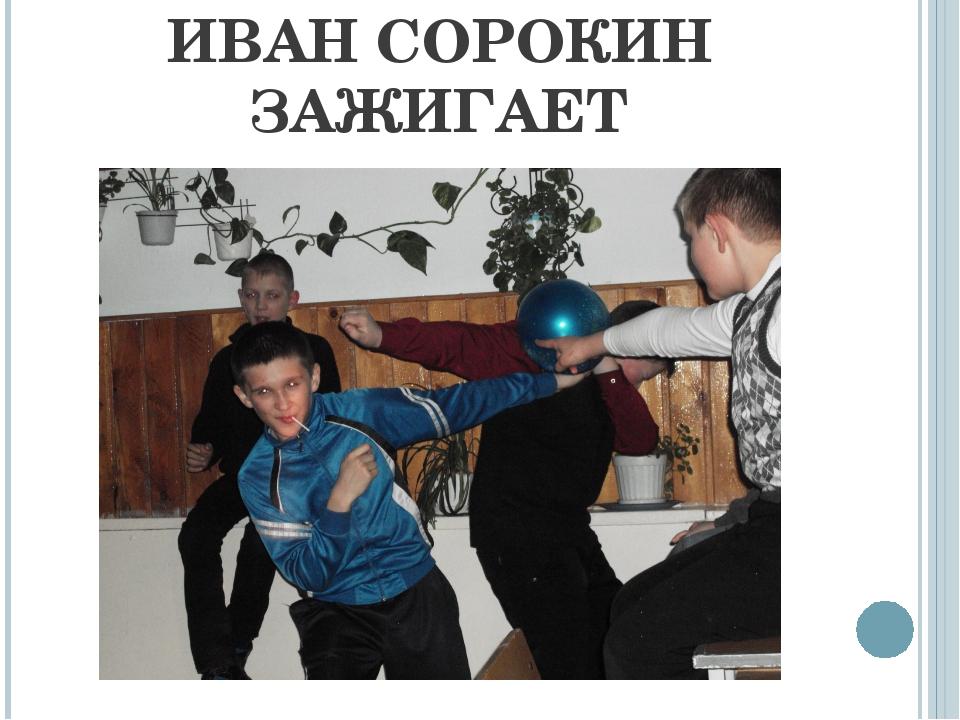 ИВАН СОРОКИН ЗАЖИГАЕТ