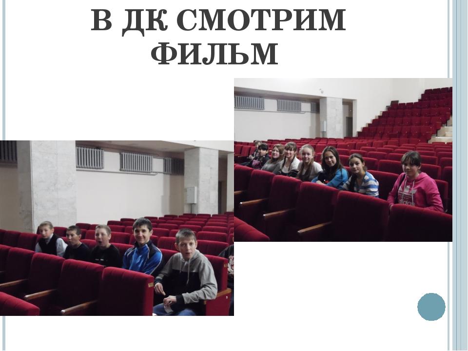 В ДК СМОТРИМ ФИЛЬМ