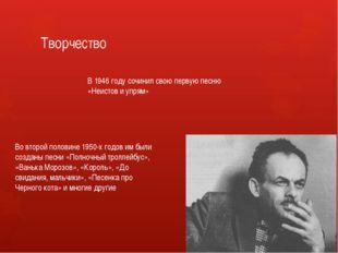 Творчество В 1946 году сочинил свою первую песню «Неистов и упрям» Во второй