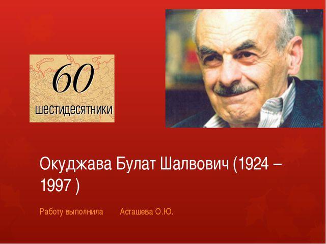 Окуджава Булат Шалвович (1924 – 1997 ) Работу выполнила Асташева О.Ю.