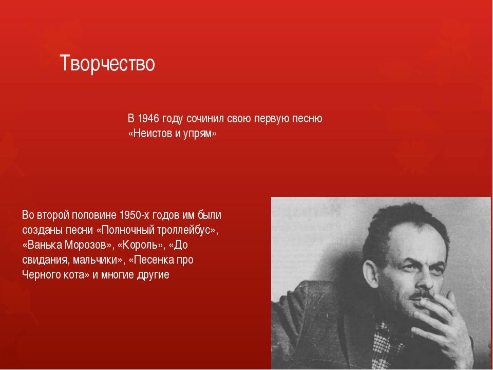 Творчество В 1946 году сочинил свою первую песню «Неистов и упрям» Во второй...