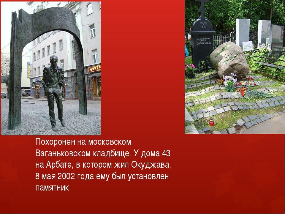 Похоронен на московском Ваганьковском кладбище. У дома 43 на Арбате, в котор...