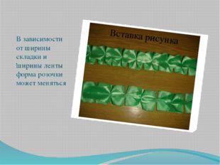 . В зависимости от ширины складки и ширины ленты форма розочки может меняться