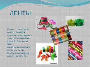 ЛЕНТЫ Ленты – это полоски ткани небольшой ширины, применяемых для отделки шве