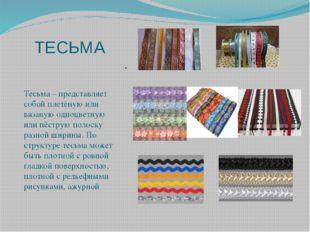 ТЕСЬМА Тесьма – представляет собой плетёную или вязаную одноцветную или пёстр