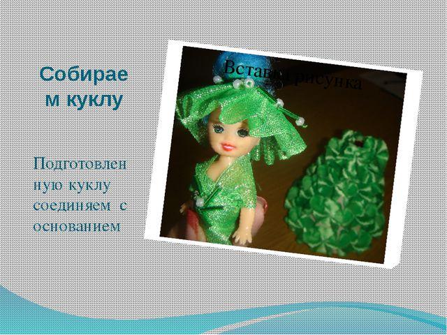Собираем куклу Подготовленную куклу соединяем с основанием