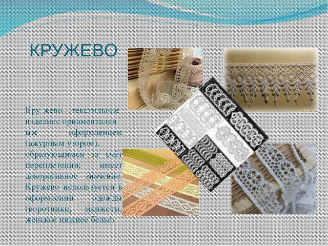 КРУЖЕВО Кру́жево—текстильное изделиесорнаментальным оформлением (ажурнымузо...