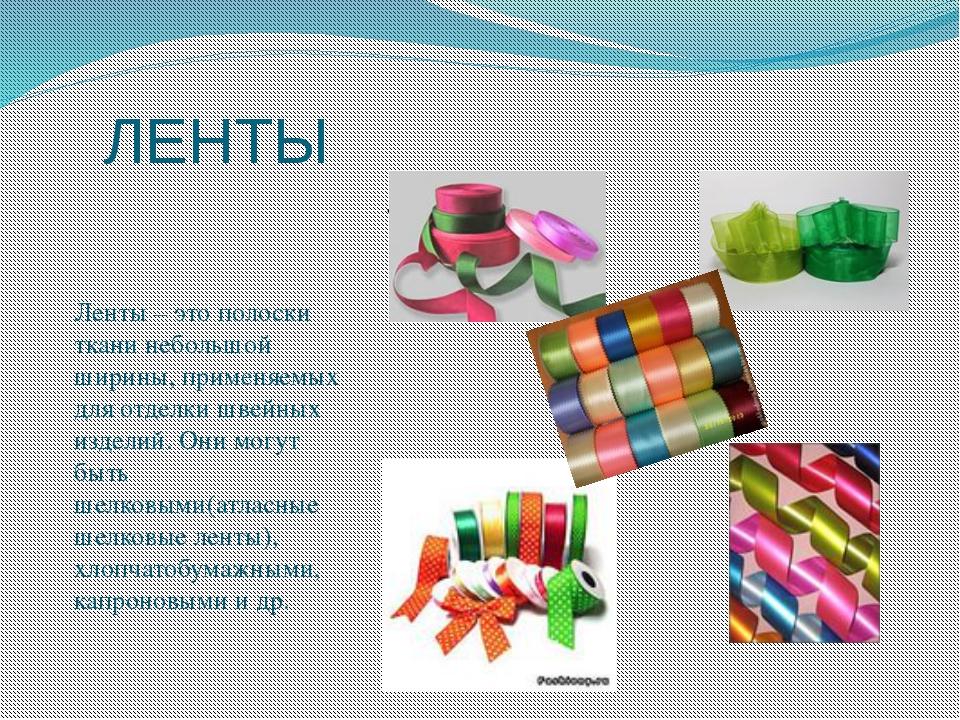 ЛЕНТЫ Ленты – это полоски ткани небольшой ширины, применяемых для отделки шве...