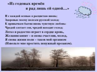 И с каждой осенью я расцветаю вновь; Здоровью моему полезен русской холод; К