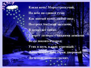 Какая ночь! Мороз трескучий, На небе ни единой тучи; Как шитый полог, синий с