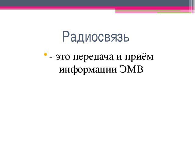 Радиосвязь - это передача и приём информации ЭМВ