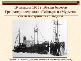 19 февраля 1938 г. вблизи берегов Гренландии ледоколы «Таймыр» и «Мурман» сня