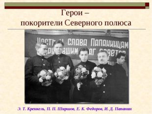 Герои – покорители Северного полюса Э. Т. Кренкель, П. П. Ширшов, Е. К. Федор