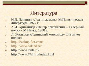 Литература И.Д. Папанин «Лед и пламень» М:Политическая литература, 1977 г. А.