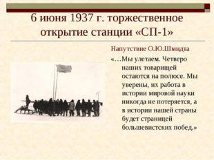 6 июня 1937 г. торжественное открытие станции «СП-1» Напутствие О.Ю.Шмидта «…