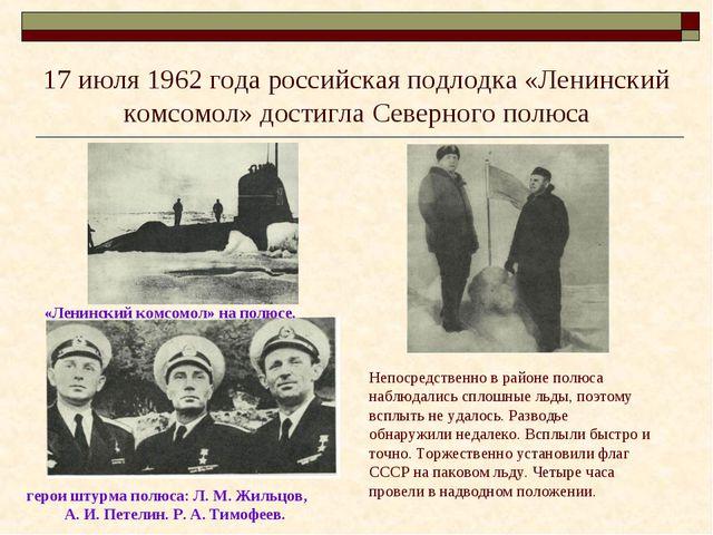 17 июля 1962 года российская подлодка «Ленинский комсомол» достигла Северного...