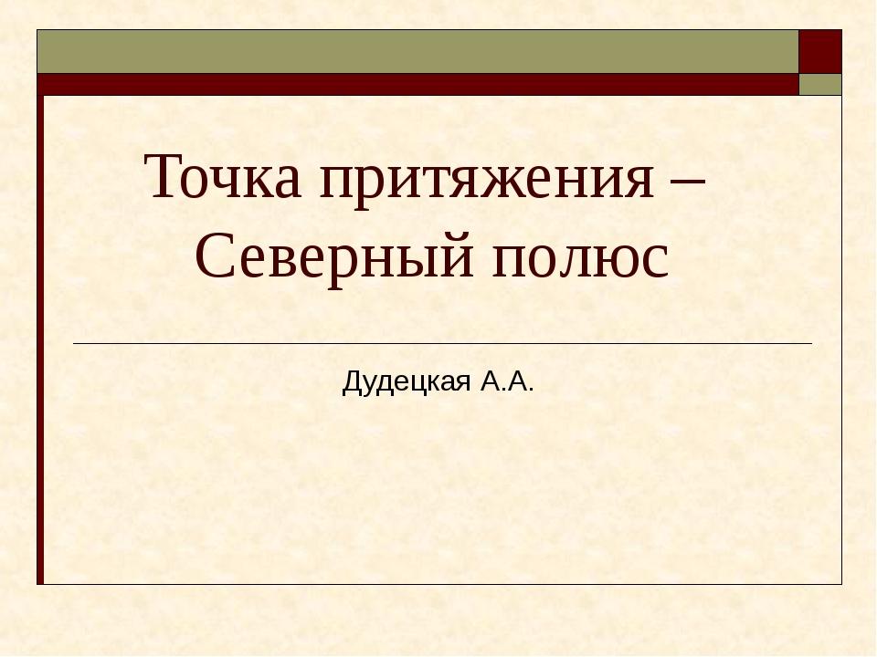 Точка притяжения – Северный полюс Дудецкая А.А.