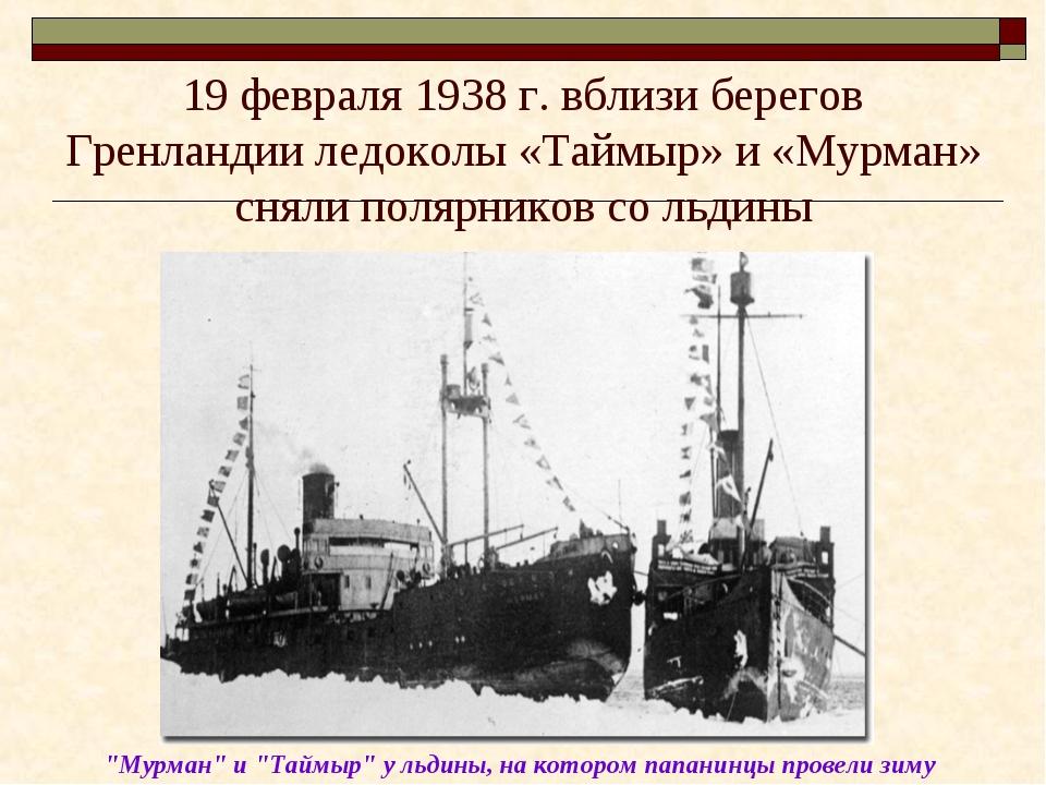 19 февраля 1938 г. вблизи берегов Гренландии ледоколы «Таймыр» и «Мурман» сня...