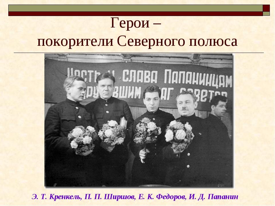 Герои – покорители Северного полюса Э. Т. Кренкель, П. П. Ширшов, Е. К. Федор...