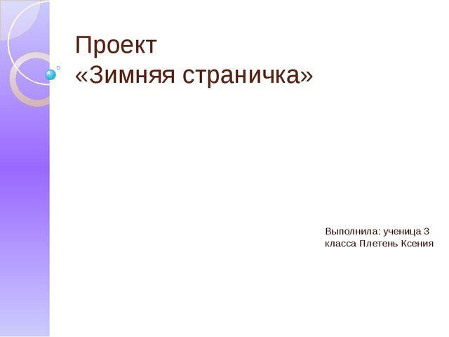 Проект «Зимняя страничка» Выполнила: ученица 3 класса Плетень Ксения