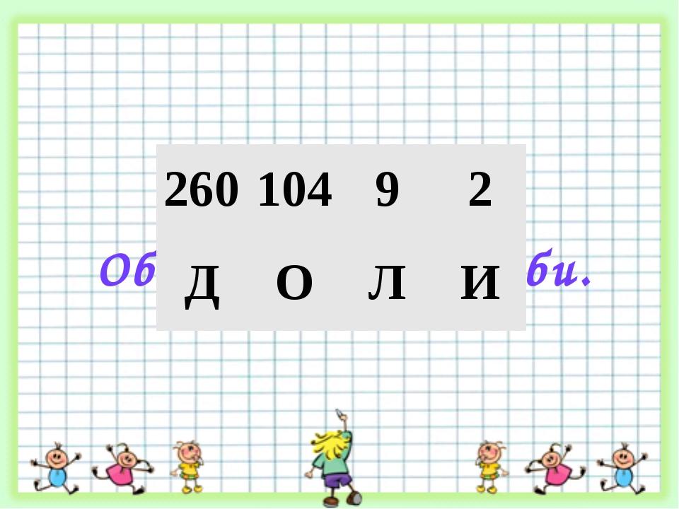 Доли. Обыкновенные дроби. 260 104 9 2 Д О Л И