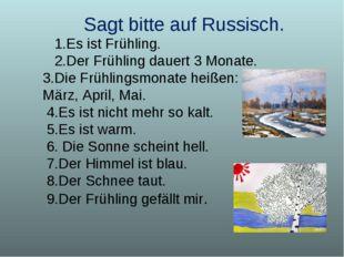Sagt bitte auf Russisch. 1.Es ist Frühling. 2.Der Frühling dauert 3 Monate. 3