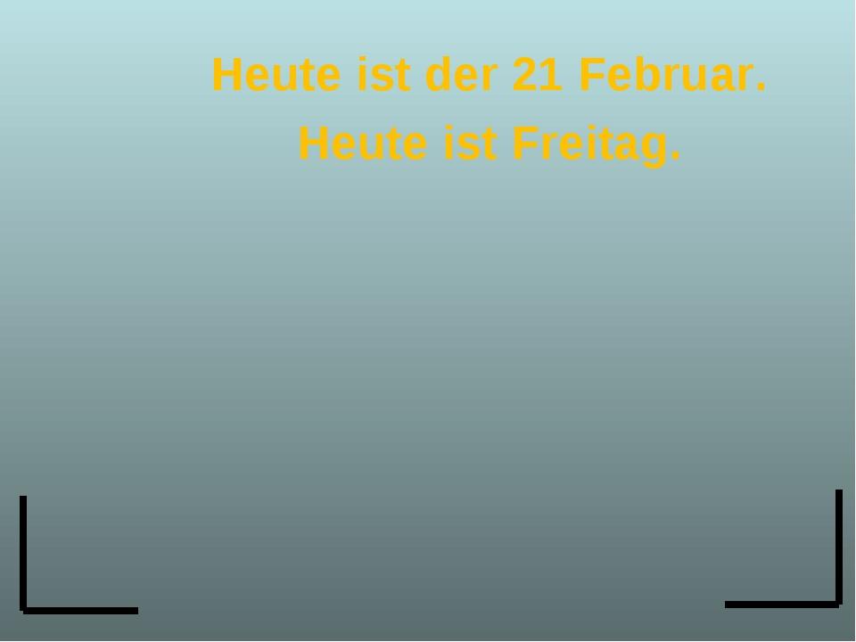 Heute ist der 21 Februar. Heute ist Freitag.