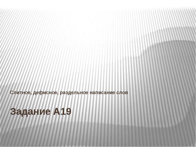 Задание А19 Слитное, дефисное, раздельное написание слов