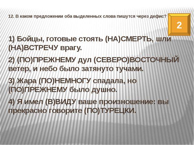 12. В каком предложении оба выделенных слова пишутся через дефис? 1) Бойцы, г...