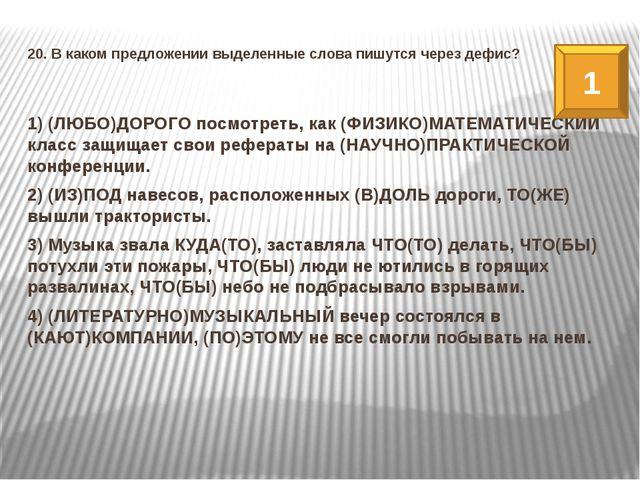 20. В каком предложении выделенные слова пишутся через дефис? 1) (ЛЮБО)ДОРОГО...